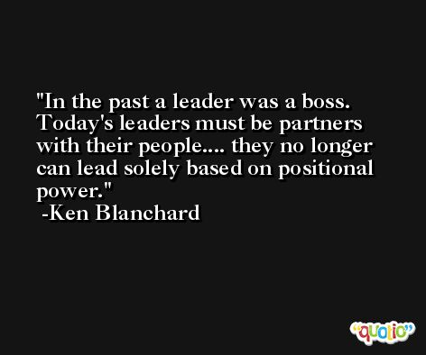 In the past a leader was a boss. Today's leaders must be partners with their people.... they no longer can lead solely based on positional power. -Ken Blanchard