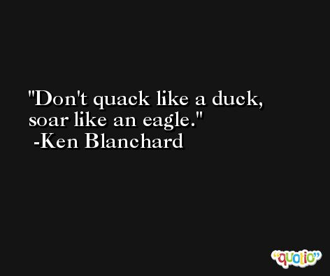 Don't quack like a duck, soar like an eagle. -Ken Blanchard