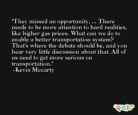 They missed an opportunity, ... There needs to be more attention to hard realities, like higher gas prices. What can we do to enable a better transportation system? That's where the debate should be, and you hear very little discussion about that. All of us need to get more serious on transportation. -Kevin Mccarty
