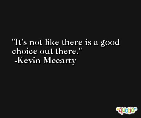 It's not like there is a good choice out there. -Kevin Mccarty