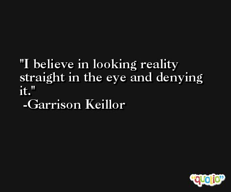 I believe in looking reality straight in the eye and denying it. -Garrison Keillor