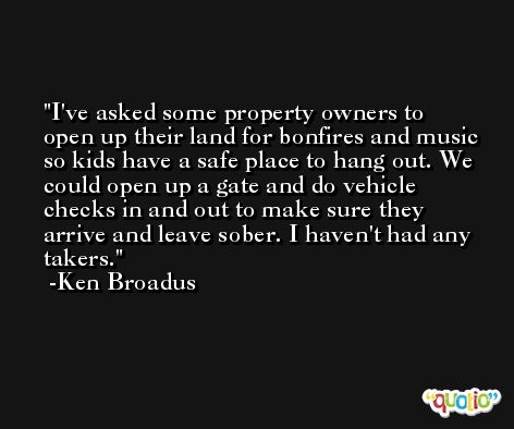 I've asked some property owners to open up their land for bonfires and music so kids have a safe place to hang out. We could open up a gate and do vehicle checks in and out to make sure they arrive and leave sober. I haven't had any takers. -Ken Broadus