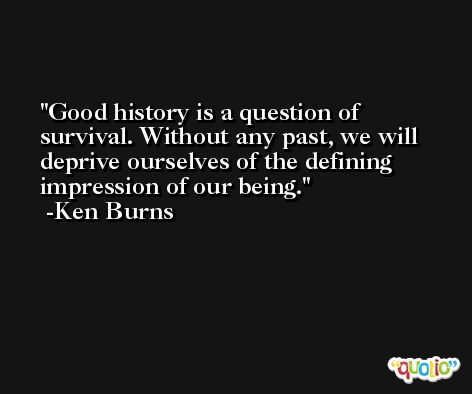 Good history is a question of survival. Without any past, we will deprive ourselves of the defining impression of our being. -Ken Burns