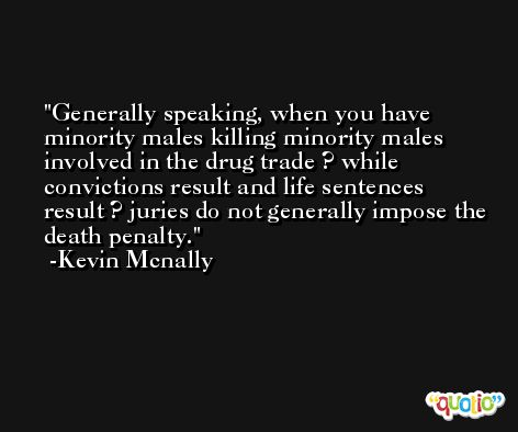Generally speaking, when you have minority males killing minority males involved in the drug trade ? while convictions result and life sentences result ? juries do not generally impose the death penalty. -Kevin Mcnally