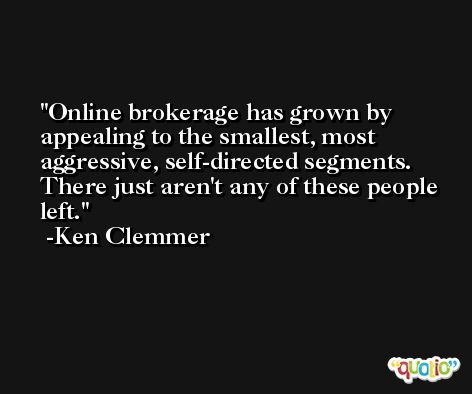 Online brokerage has grown by appealing to the smallest, most aggressive, self-directed segments. There just aren't any of these people left. -Ken Clemmer
