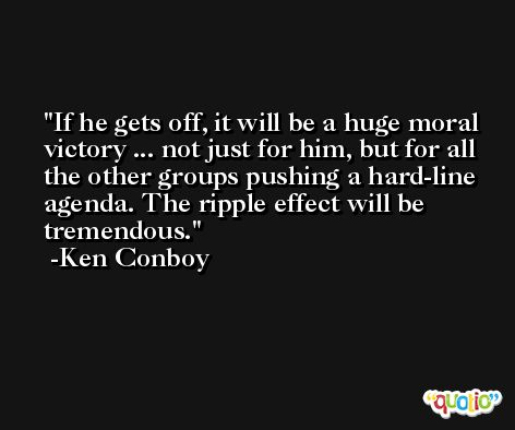 If he gets off, it will be a huge moral victory ... not just for him, but for all the other groups pushing a hard-line agenda. The ripple effect will be tremendous. -Ken Conboy