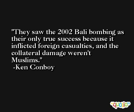 They saw the 2002 Bali bombing as their only true success because it inflicted foreign casualties, and the collateral damage weren't Muslims. -Ken Conboy