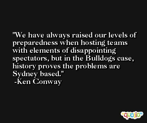 We have always raised our levels of preparedness when hosting teams with elements of disappointing spectators, but in the Bulldogs case, history proves the problems are Sydney based. -Ken Conway