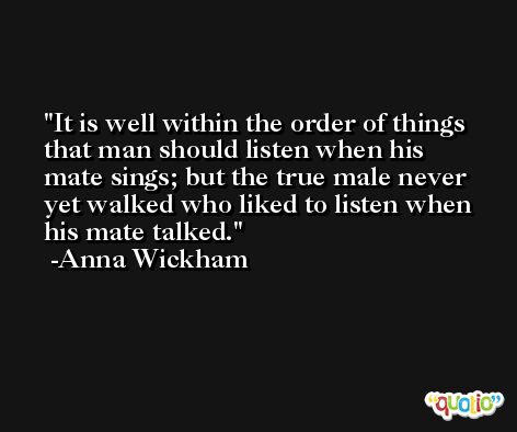 It is well within the order of things that man should listen when his mate sings; but the true male never yet walked who liked to listen when his mate talked. -Anna Wickham