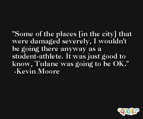 Some of the places [in the city] that were damaged severely, I wouldn't be going there anyway as a student-athlete. It was just good to know, Tulane was going to be OK. -Kevin Moore