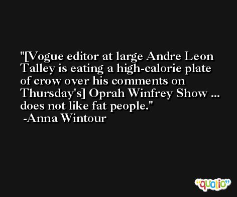[Vogue editor at large Andre Leon Talley is eating a high-calorie plate of crow over his comments on Thursday's] Oprah Winfrey Show ... does not like fat people. -Anna Wintour