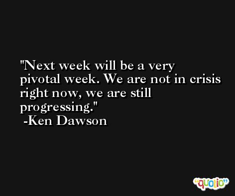 Next week will be a very pivotal week. We are not in crisis right now, we are still progressing. -Ken Dawson