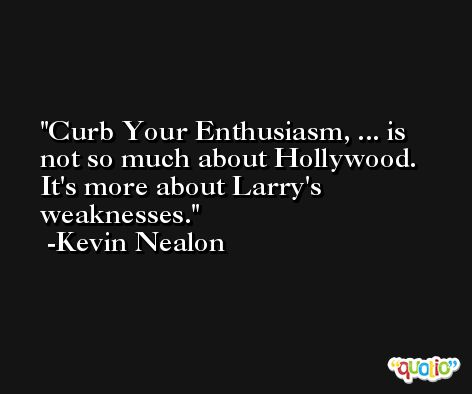 Curb Your Enthusiasm, ... is not so much about Hollywood. It's more about Larry's weaknesses. -Kevin Nealon