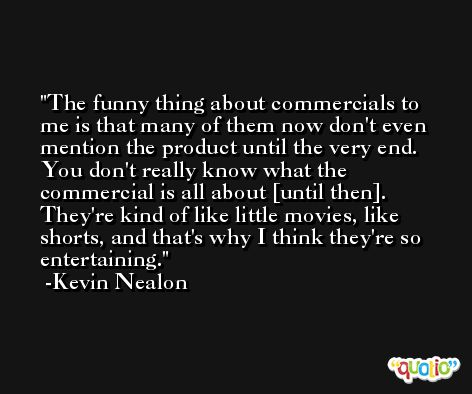 The funny thing about commercials to me is that many of them now don't even mention the product until the very end. You don't really know what the commercial is all about [until then]. They're kind of like little movies, like shorts, and that's why I think they're so entertaining. -Kevin Nealon