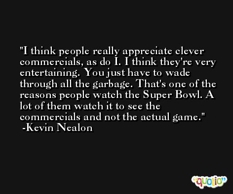 I think people really appreciate clever commercials, as do I. I think they're very entertaining. You just have to wade through all the garbage. That's one of the reasons people watch the Super Bowl. A lot of them watch it to see the commercials and not the actual game. -Kevin Nealon