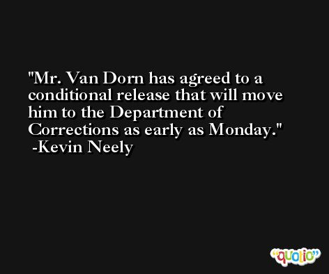 Mr. Van Dorn has agreed to a conditional release that will move him to the Department of Corrections as early as Monday. -Kevin Neely