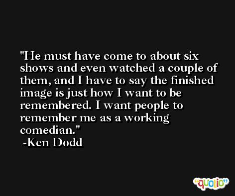 He must have come to about six shows and even watched a couple of them, and I have to say the finished image is just how I want to be remembered. I want people to remember me as a working comedian. -Ken Dodd