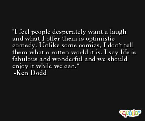 I feel people desperately want a laugh and what I offer them is optimistic comedy. Unlike some comics, I don't tell them what a rotten world it is. I say life is fabulous and wonderful and we should enjoy it while we can. -Ken Dodd