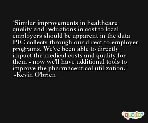 Similar improvements in healthcare quality and reductions in cost to local employers should be apparent in the data PIC collects through our direct-to-employer programs. We've been able to directly impact the medical costs and quality for them - now we'll have additional tools to improve the pharmaceutical utilization. -Kevin O'brien