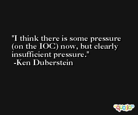 I think there is some pressure (on the IOC) now, but clearly insufficient pressure. -Ken Duberstein