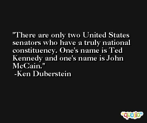 There are only two United States senators who have a truly national constituency. One's name is Ted Kennedy and one's name is John McCain. -Ken Duberstein