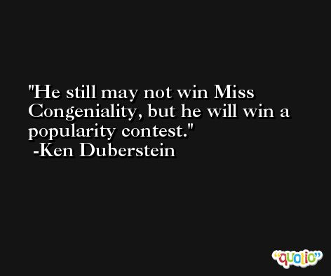 He still may not win Miss Congeniality, but he will win a popularity contest. -Ken Duberstein