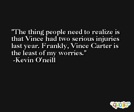 The thing people need to realize is that Vince had two serious injuries last year. Frankly, Vince Carter is the least of my worries. -Kevin O'neill
