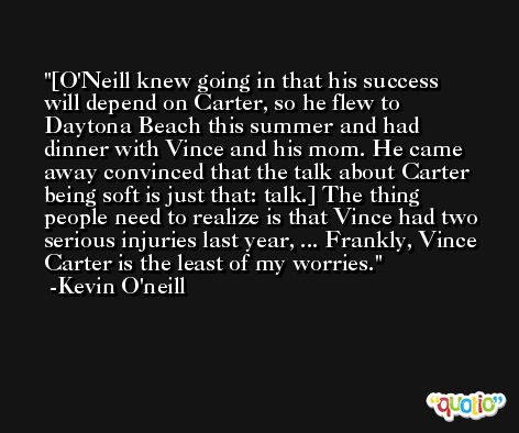 [O'Neill knew going in that his success will depend on Carter, so he flew to Daytona Beach this summer and had dinner with Vince and his mom. He came away convinced that the talk about Carter being soft is just that: talk.] The thing people need to realize is that Vince had two serious injuries last year, ... Frankly, Vince Carter is the least of my worries. -Kevin O'neill