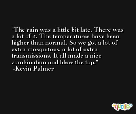 The rain was a little bit late. There was a lot of it. The temperatures have been higher than normal. So we got a lot of extra mosquitoes, a lot of extra transmissions. It all made a nice combination and blew the top. -Kevin Palmer