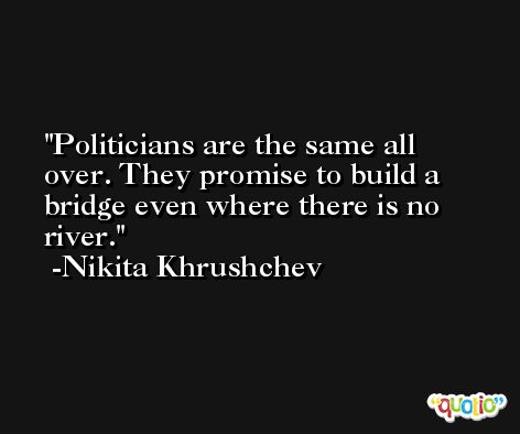 Politicians are the same all over. They promise to build a bridge even where there is no river. -Nikita Khrushchev