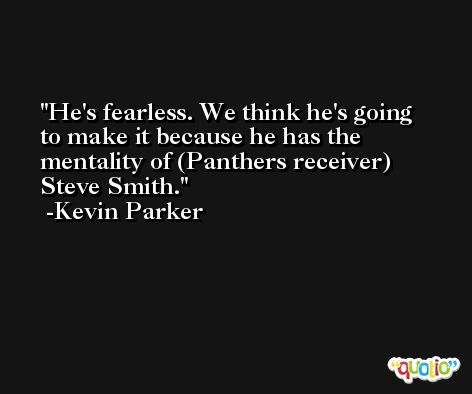 He's fearless. We think he's going to make it because he has the mentality of (Panthers receiver) Steve Smith. -Kevin Parker