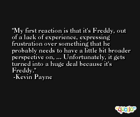 My first reaction is that it's Freddy, out of a lack of experience, expressing frustration over something that he probably needs to have a little bit broader perspective on, ... Unfortunately, it gets turned into a huge deal because it's Freddy. -Kevin Payne