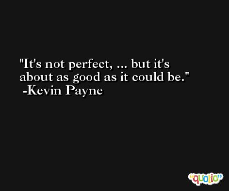 It's not perfect, ... but it's about as good as it could be. -Kevin Payne