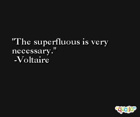 The superfluous is very necessary. -Voltaire
