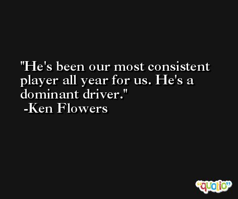 He's been our most consistent player all year for us. He's a dominant driver. -Ken Flowers