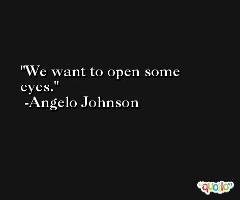 We want to open some eyes. -Angelo Johnson