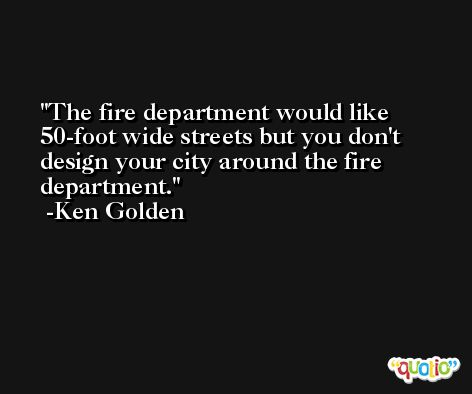 The fire department would like 50-foot wide streets but you don't design your city around the fire department. -Ken Golden