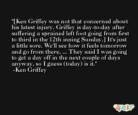 [Ken Griffey was not that concerned about his latest injury. Griffey is day-to-day after suffering a sprained left foot going from first to third in the 12th inning Sunday.] It's just a little sore. We'll see how it feels tomorrow and go from there, ... They said I was going to get a day off in the next couple of days anyway, so I guess (today) is it. -Ken Griffey