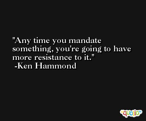 Any time you mandate something, you're going to have more resistance to it. -Ken Hammond