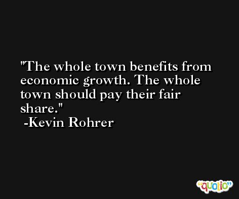 The whole town benefits from economic growth. The whole town should pay their fair share. -Kevin Rohrer