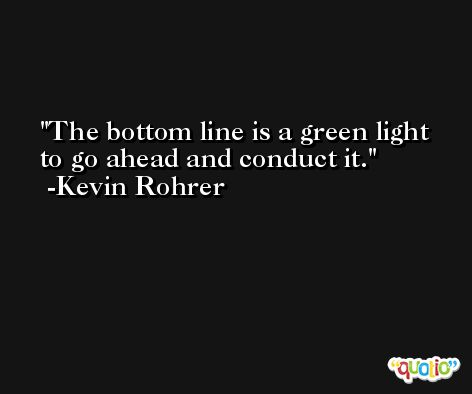 The bottom line is a green light to go ahead and conduct it. -Kevin Rohrer