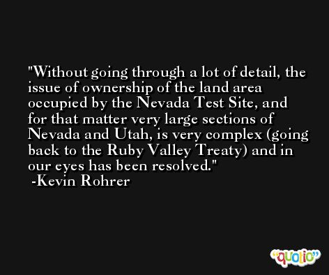 Without going through a lot of detail, the issue of ownership of the land area occupied by the Nevada Test Site, and for that matter very large sections of Nevada and Utah, is very complex (going back to the Ruby Valley Treaty) and in our eyes has been resolved. -Kevin Rohrer