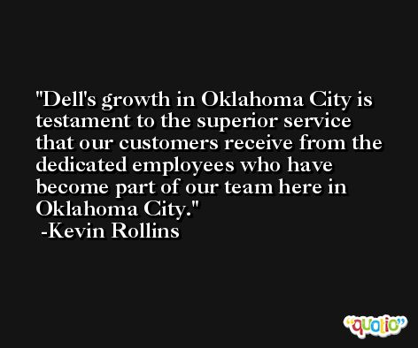 Dell's growth in Oklahoma City is testament to the superior service that our customers receive from the dedicated employees who have become part of our team here in Oklahoma City. -Kevin Rollins