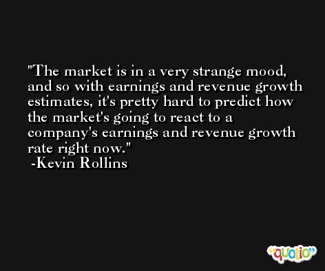 The market is in a very strange mood, and so with earnings and revenue growth estimates, it's pretty hard to predict how the market's going to react to a company's earnings and revenue growth rate right now. -Kevin Rollins