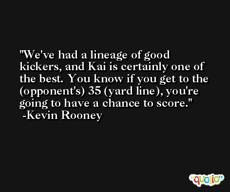 We've had a lineage of good kickers, and Kai is certainly one of the best. You know if you get to the (opponent's) 35 (yard line), you're going to have a chance to score. -Kevin Rooney