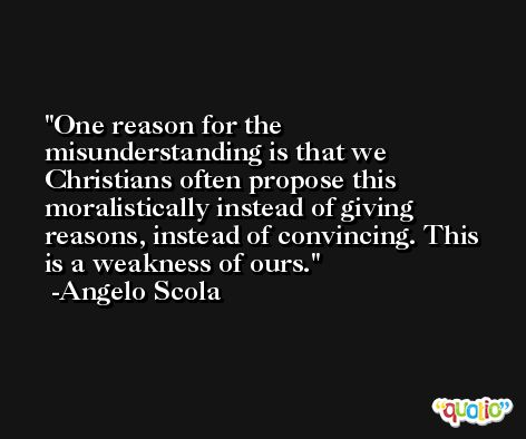 One reason for the misunderstanding is that we Christians often propose this moralistically instead of giving reasons, instead of convincing. This is a weakness of ours. -Angelo Scola