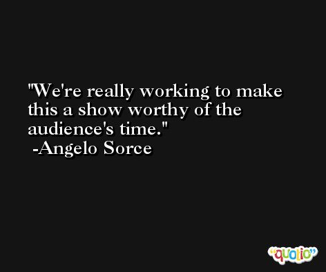 We're really working to make this a show worthy of the audience's time. -Angelo Sorce