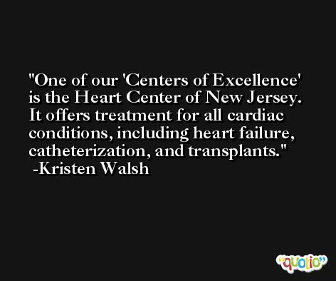 One of our 'Centers of Excellence' is the Heart Center of New Jersey. It offers treatment for all cardiac conditions, including heart failure, catheterization, and transplants. -Kristen Walsh