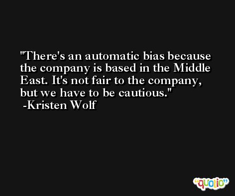 There's an automatic bias because the company is based in the Middle East. It's not fair to the company, but we have to be cautious. -Kristen Wolf