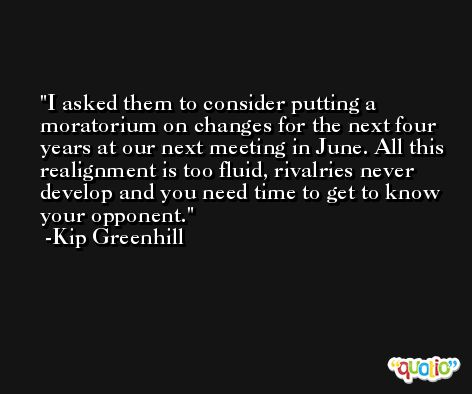 I asked them to consider putting a moratorium on changes for the next four years at our next meeting in June. All this realignment is too fluid, rivalries never develop and you need time to get to know your opponent. -Kip Greenhill